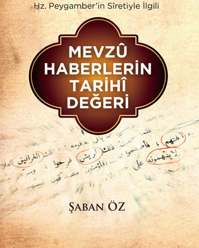 Hz. Peygamber'in Sîretiyle İlgili Mevzû Haberlerin Tarihî Değeri